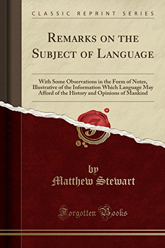 Download Remarks on the Subject of Language: With Some Observations in the Form of Notes, Illustrative of the Information Which Language May Afford of the History and Opinions of Mankind (Classic Reprint) 0282440259