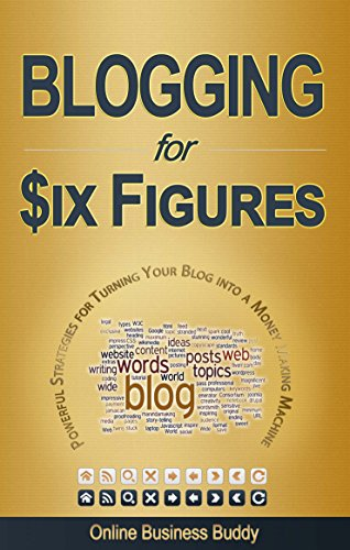 Blogging For Six Figures: Powerful Strategies for Turning Your Blog into a Money Making Machine! (Version 2.0, Blogging)