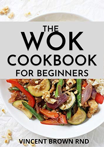 THE WOK COOKBOOK FOR BEGINNERS: Simple and Satisfying Recipes for The Wok Cookbook (English Edition)