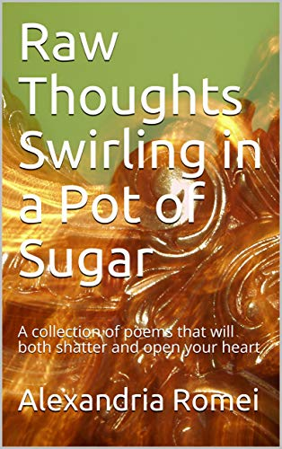 Raw Thoughts Swirling in a Pot of Sugar: A collection of poems that will both shatter and open your heart
