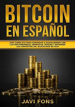Bitcoin en Español  Guía Completa para Comenzar a ganar dinero con las Criptomonedas dominar el Trading y entender los conceptos del Blockchain en 2019  Spanish Edition