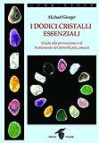 I dodici cristalli essenziali. Guida alla prevenzione e al trattamento dei disturbi più comuni