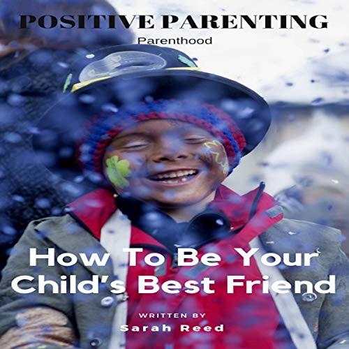 Couverture de Positive Parenting: How to Be Your Child's Best Friend