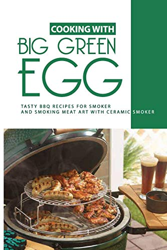 Cooking With Big Green Egg: Tasty BBQ Recipes For Smoker, And Smoking Meat Art With Ceramic Smoker: Big Green Egg Recipes Brisket