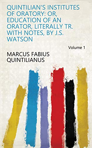Quintilian's Institutes of Oratory: Or, Education of an Orator, Literally Tr. With Notes, by J.S. Watson Volume 1