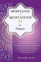 Mindfulness e Meditazione per l' Ansia: Combatti l'Ansia Attraverso la Meditazione Mindfulness. Una Pratica per Raggiungere il Benessere Fisico e Mentale con il Bilanciamento dei Chakra (Discipline Olistiche, Mindfulness E Meditazione)