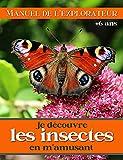 Je découvre les insectes en m'amusant - Manuel de l'explorateur + 6 ans: les faire connaitre aux enfants avec de belles photos et des jeux éducatifs (French Edition)