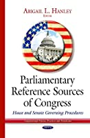 Parliamentary Reference Sources of Congress: House and Senate Governing Procedures (Congressional Policies, Practices and Procedures)
