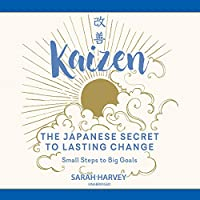 Kaizen: The Japanese Secret to Lasting Change, Small Steps to Big Goals
