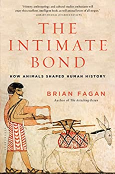 The Intimate Bond: How Animals Shaped Human History by [Brian Fagan]