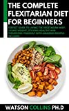 THE COMPLETE FLEXITARIAN DIET FOR BEGINNERS: Perfect Guide To Living The Vegetarian Way: Losing Weight, Staying Healthy And Preserving Yourself With Amazing Recipes Included (English Edition)