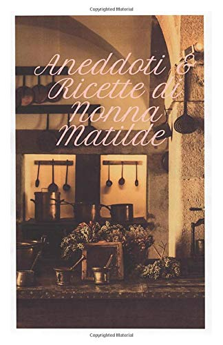 Aneddoti e Ricette di nonna Matilde