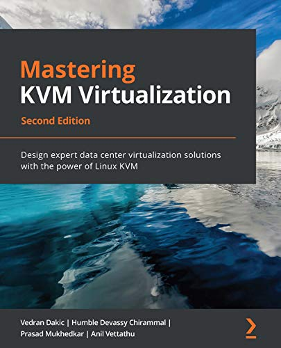Mastering KVM Virtualization: Design expert data center virtualization solutions with the power of Linux KVM, 2nd Edition