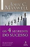 Os 4 segredos do sucesso: Tudo o que você precisa saber sobre liderança, capacitação, atitude e relacionamento