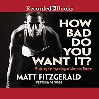 How Bad Do You Want It?     Mastering the Psychology of Mind over Muscle              Written by:                                                                                                                                 Matt Fitzgerald                               Narrated by:                                                                                                                                 Matt Fitzgerald                      Length: 8 hrs and 29 mins     23 ratings     Overall 4.5