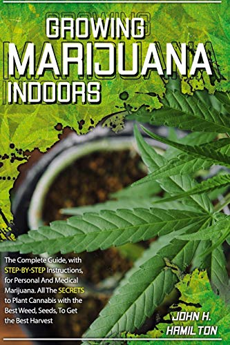 Growing Marijuana Indoors: The Complete Guide, with Step-by-Step Instructions, for Personal And Medical Marijuana. All The Secrets to Plant Cannabis ... Best Weed, Seeds, To Get the Best Harvest.