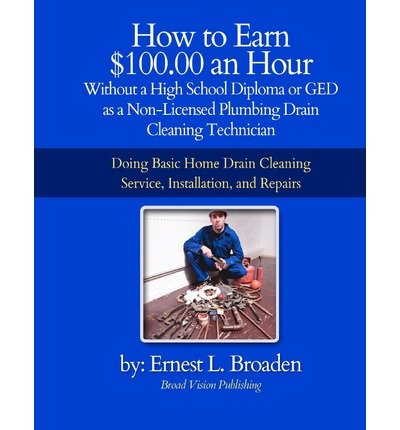 [How to Earn $100.00 an Hour, Without a High School Diploma or a GED as a Non-Licensed Plumbing Drain Cleaning Technician: Basic Home Drain Cleaning, Maintenance, Installation and Repair] (By: Ernest L Broaden) [published: May, 2012]