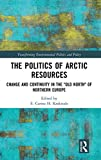 "The Politics of Arctic Resources: Change and Continuity in the ""Old North"" of Northern Europe (Transforming Environmental Politics and Policy) - E. C. H. Keskitalo"