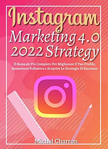Instagram Marketing-Strategy 4.0; Il Manuale Più Completo Per Migliorare Il Tuo Profilo, Aumentare Followers e Scoprire Le Strategie Di Successo