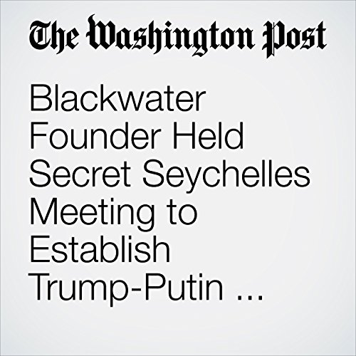 Blackwater Founder Held Secret Seychelles Meeting to Establish Trump-Putin Back Channel copertina