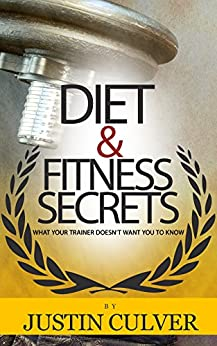 Diet and Fitness Secrets: What Your Trainer Doesn't Want You To Know by [Justin Culver]