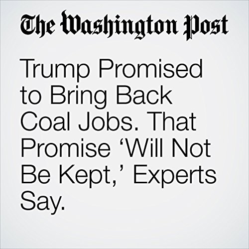 Trump Promised to Bring Back Coal Jobs. That Promise 'Will Not Be Kept,' Experts Say. copertina