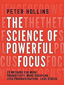 The Science of Powerful Focus: 23 Methods for More Productivity, More Discipline, Less Procrastination, and Less Stress (Live a Disciplined Life Book 8) by [Peter Hollins]