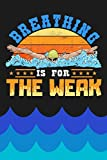 Breathing Is For The Weak: Swimming Notebook And Swimmer Journal To Write In