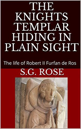 Amazon Com The Knights Templar Hiding In Plain Sight The Life Of Robert Ii Furfan De Ros Ebook Rose S G Rose Mark Kindle Store