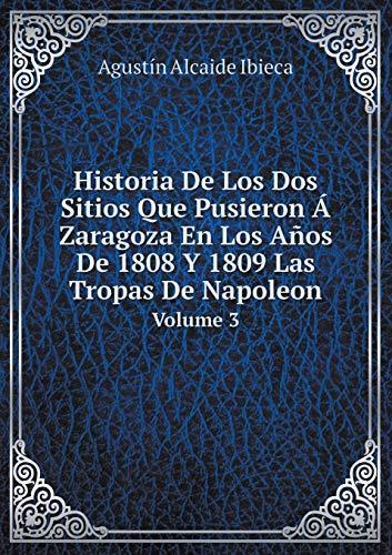 Historia De Los Dos Sitios Que Pusieron Á Zaragoza En Los Años De 1808 Y 1809 Las Tropas De Napoleon Volume 3