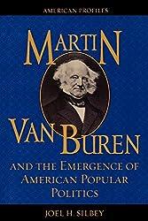 Martin Van Buren and the Emergence of American Popular Politics (American Profiles) : Joel H. Silbey