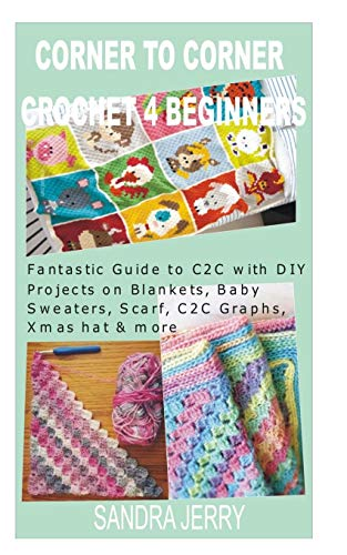 CORNER TO CORNER CROCHET FOR BEGINNERS: Fantastic Guide to C2C with DIY Projects on Blankets, Baby Sweaters, Scarf, C2C Graphs, Xmas hat & more