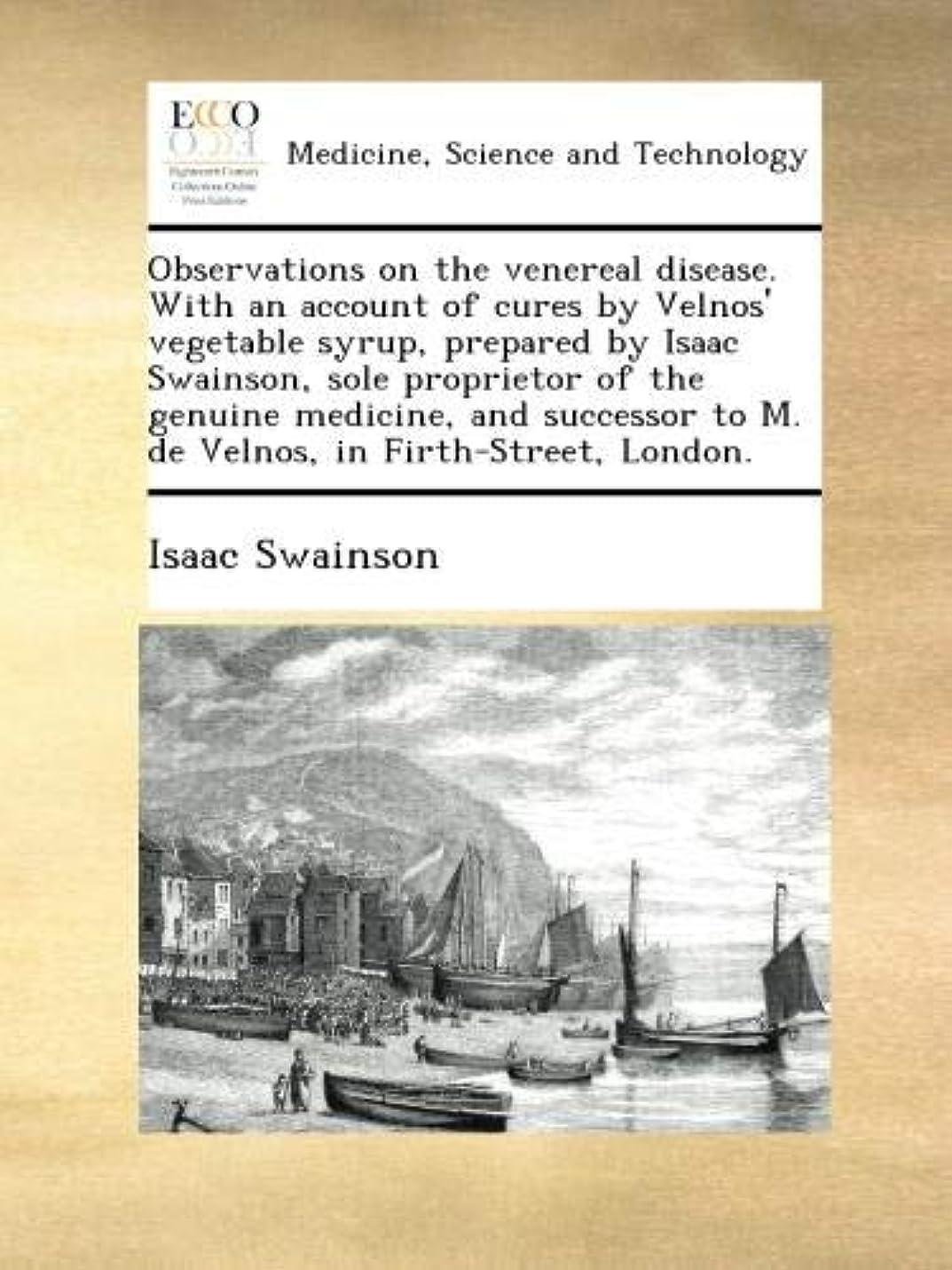 ウルル正統派正確にObservations on the venereal disease. With an account of cures by Velnos' vegetable syrup, prepared by Isaac Swainson, sole proprietor of the genuine medicine, and successor to M. de Velnos, in Firth-Street, London.