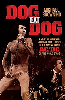 Dog Eat Dog: A story of survival, struggle and triumph by the man who put AC/DC on the world stage: A Story of Survival, Strength and Triumph by the Man Who Put AC/DC On the World Stage by [Michael Browning]