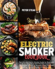 ELECTRIC SMOKER COOKBOOK: The Ultimate Electric Smoker Guide for Beginners to Smoking Meat With The Best Cooking Techniques for BBQ to Become a Real Pitmaster Cooking The Best, Tastier,Unique Recipes
