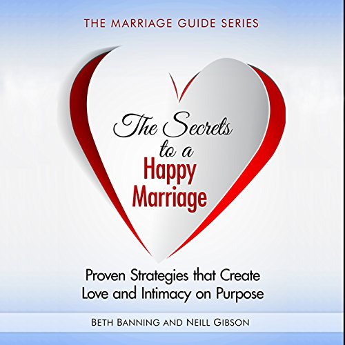 The Secrets to a Happy Marriage: Proven Strategies That Create Love and Intimacy on Purpose audiobook cover art