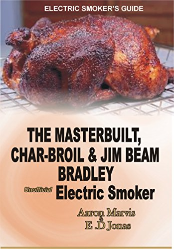 ELECTRIC SMOKER'S GUIDE. The MasterBuilt, Char-Broil and Jim Beam Bradley unofficial Electric Smoker.: How to Smoke full Chicken, Meat, Ribs, Ham, Salmon Fish, Egg, Turkey, Pork, & Beef Jerky by [Aaron Mavis, E.D Jonas]