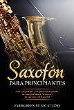 Saxofón para principiantes: Guía completa para principiantes para aprender los conceptos básicos, la música y las canciones con el saxofón