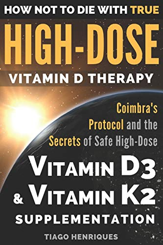 How Not To Die With True High-Dose Vitamin D Therapy: Coimbra's Protocol and the Secrets of Safe High-Dose Vitamin D3 and Vitamin K2 Supplementation