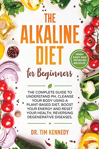 The Alkaline Diet for Beginners: The Complete Guide to Understand pH, Cleanse Your Body Using a Plant-Based Diet, Boost Your Energy, and Reset Your Health to Reverse Degenerative Diseases