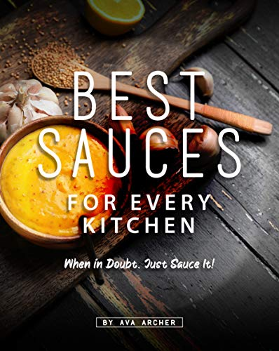Best Sauces for Every Kitchen: When in Doubt, Just Sauce It! (English Edition)