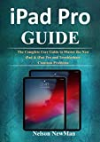iPad Pro Guide: The Complete User Guide to Master The New iPad & iPad Pro in iPadOS 13 and Troubleshoot Common Problems