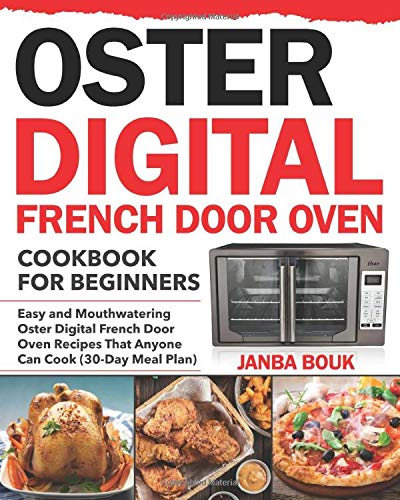Oster Digital French Door Oven Cookbook for Beginners: Easy and Mouthwatering Oster Digital French Door Oven Recipes That Anyone Can Cook (30-Day Meal Plan)