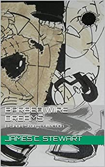 Barbed Wire Dreams: A Short Story Collection by [James C. Stewart]