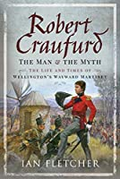 Robert Craufurd: The Man and the Myth: The Life and Times of Wellington's Wayward Martinet