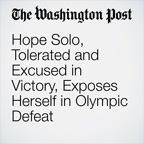 Hope Solo, Tolerated and Excused in Victory, Exposes Herself in Olympic Defeat cover art