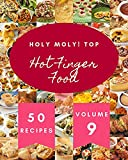 Holy Moly! Top 50 Hot Finger Food Recipes Volume 9: Greatest Hot Finger Food Cookbook of All Time...