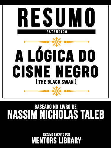 Resumo Estendido: A Lógica Do Cisne Negro (The Black Swan) - Baseado No Livro De Nassim Nicholas Taleb