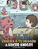 Enseña a tu Dragón a Hacer Amigos: (Teach Your Dragon To Make Friends) Un lindo cuento infantil...