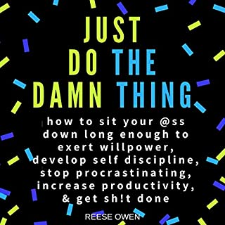 Just Do the Damn Thing     How to Sit Your @ss Down Long Enough to Exert Willpower, Develop Self Discipline, Stop Procrastinating, Increase Productivity, & Get Sh!t Done              By:                                                                                                                                 Reese Owen                               Narrated by:                                                                                                                                 Fran McClellan                      Length: 3 hrs and 1 min     2 ratings     Overall 5.0
